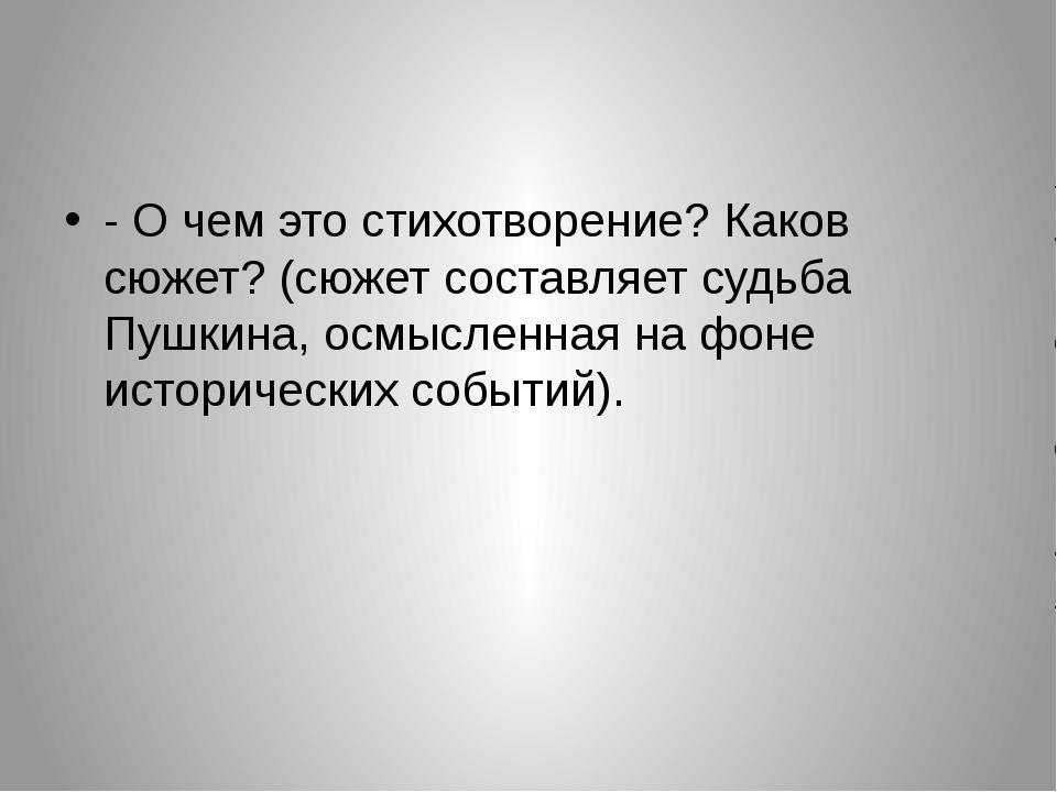 - О чем это стихотворение? Каков сюжет? (сюжет составляет судьба Пушкина, ос...