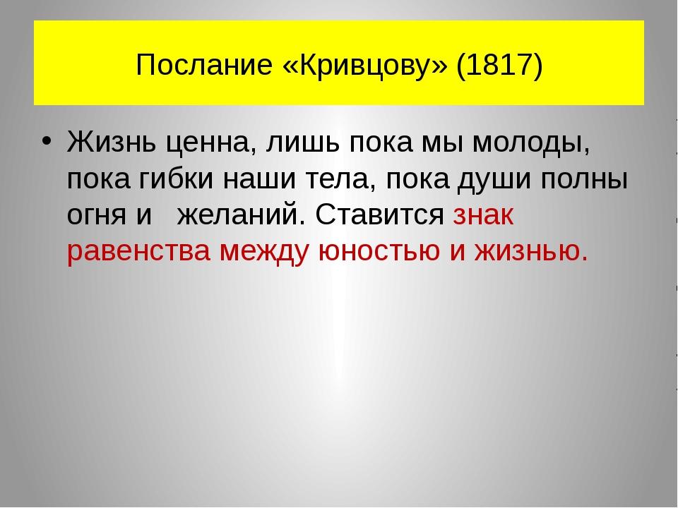Послание «Кривцову» (1817) Жизнь ценна, лишь пока мы молоды, пока гибки наши...