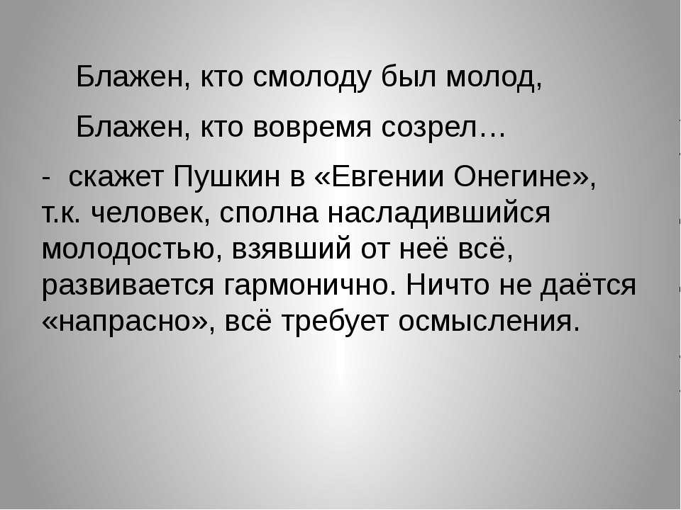 Блажен, кто смолоду был молод, Блажен, кто вовремя созрел… - скажет Пушкин...