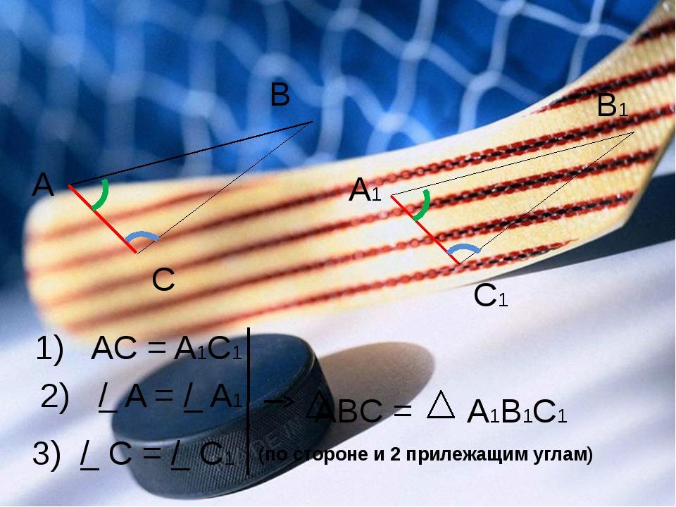 А B C A1 B1 C1 1) AC = A1C1 2) / A = / A1 3) / C = / C1 ABC = A1B1C1 (по стор...