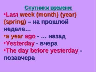 Спутники времени: Last week (month) (year) (spring) – на прошлой неделе… a ye