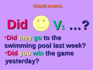 Общий вопрос: Did V1 …? Did they go to the swimming pool last week? Did you w
