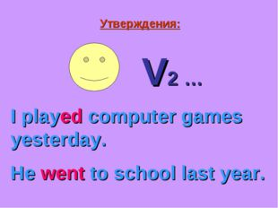 Утверждения: V2 … I played computer games yesterday. He went to school last y