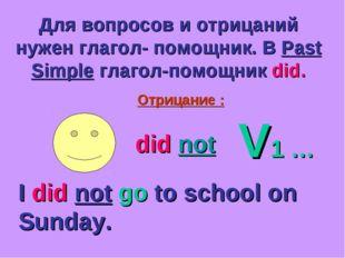 Для вопросов и отрицаний нужен глагол- помощник. В Past Simple глагол-помощни