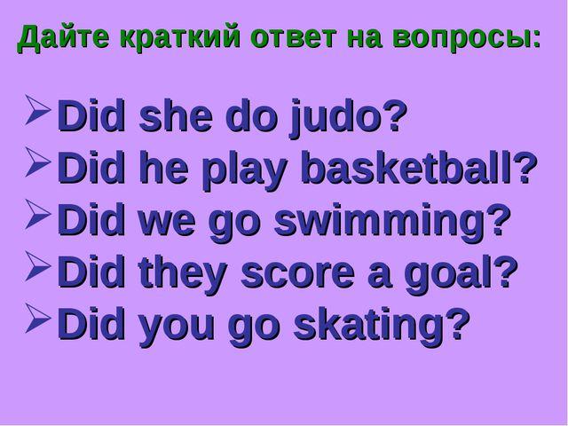 Дайте краткий ответ на вопросы: Did she do judo? Did he play basketball? Did...