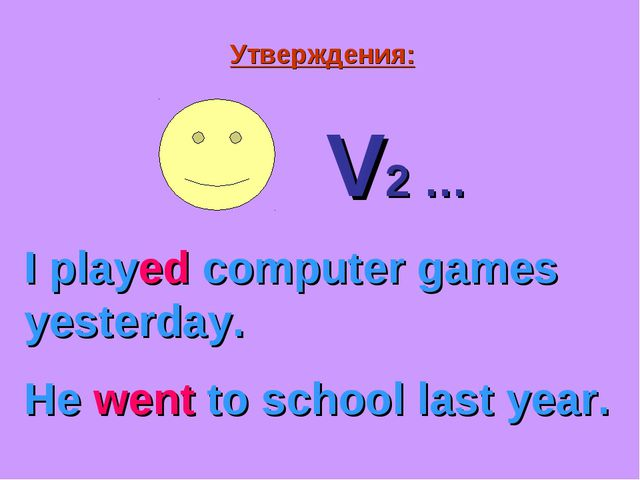 Утверждения: V2 … I played computer games yesterday. He went to school last y...
