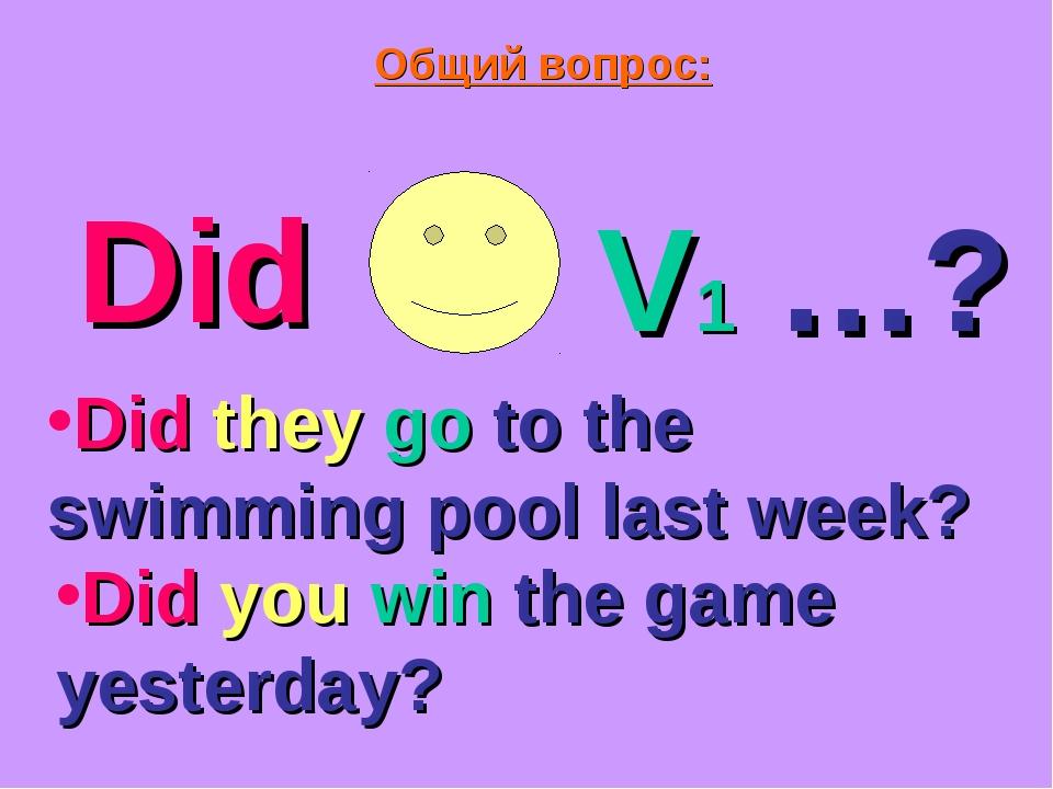 Общий вопрос: Did V1 …? Did they go to the swimming pool last week? Did you w...