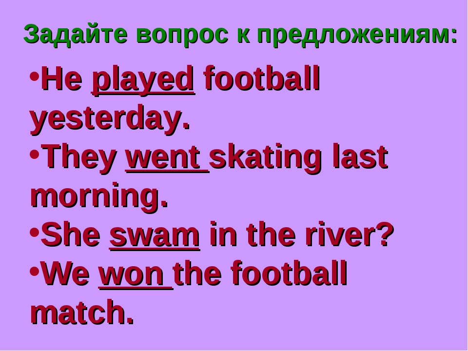 Задайте вопрос к предложениям: He played football yesterday. They went skatin...