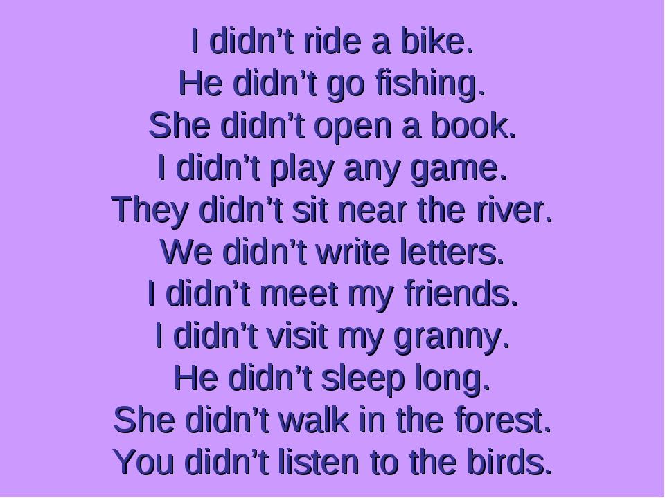 I didn't ride a bike. He didn't go fishing. She didn't open a book. I didn't...