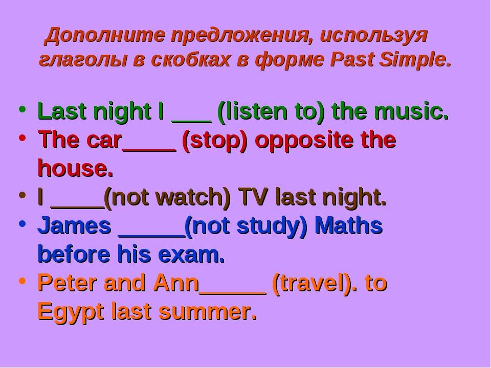 Дополните предложения, используя глаголы в скобках в форме Past Simple. Last...