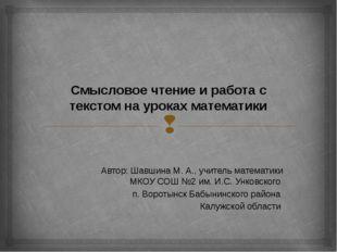 Смысловое чтение и работа с текстом на уроках математики Автор: Шавшина М. А.