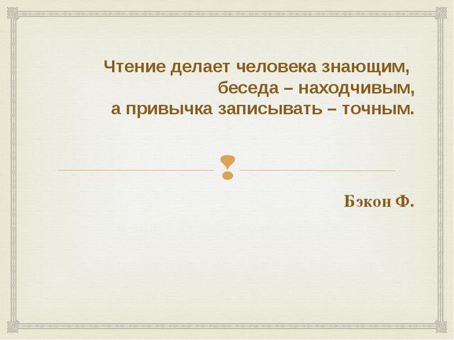 Чтение делает человека знающим, беседа – находчивым, а привычка записывать –...