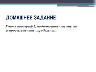 ДОМАШНЕЕ ЗАДАНИЕ Учить параграф 1, подготовить ответы на вопросы, выучить опр
