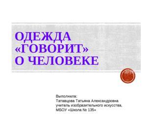 ОДЕЖДА «ГОВОРИТ» О ЧЕЛОВЕКЕ Выполнила: Татавцова Татьяна Александровна учител