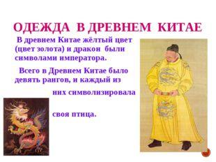 ОДЕЖДА В ДРЕВНЕМ КИТАЕ В древнем Китае жёлтый цвет (цвет золота) и дракон был