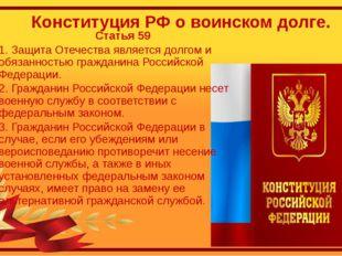 Конституция РФ о воинском долге. Статья 59 1. Защита Отечества является долго