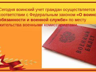 Сегодня воинский учет граждан осуществляется в соответствии с Федеральным зак