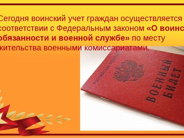 Сегодня воинский учет граждан осуществляется в соответствии с Федеральным зак...