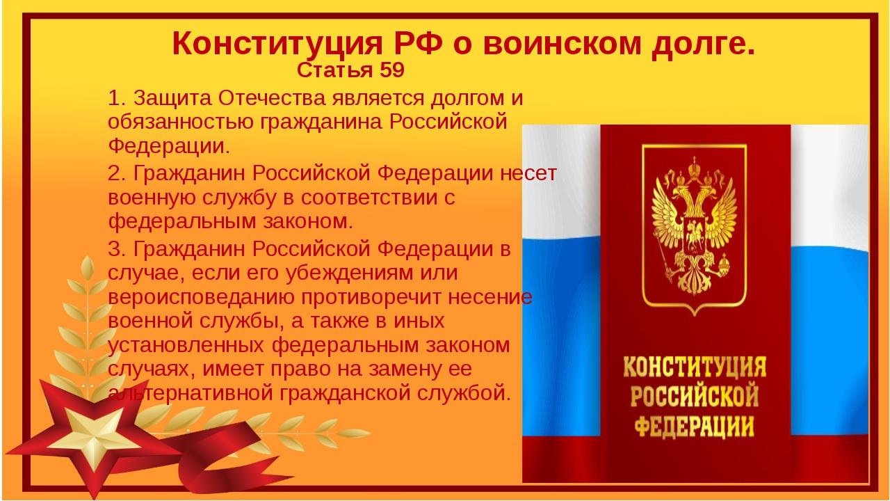 Конституция РФ о воинском долге. Статья 59 1. Защита Отечества является долго...