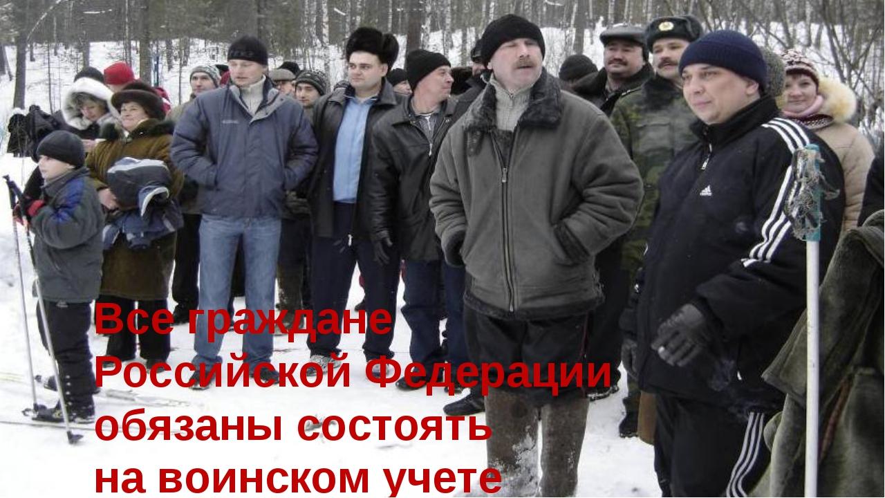 Все граждане Российской Федерации обязаны состоять на воинском учете