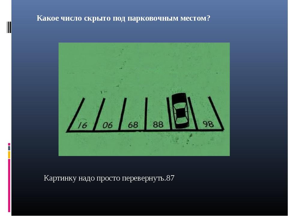 Какое число скрыто под парковочным местом? Картинку надо просто перевернуть.87