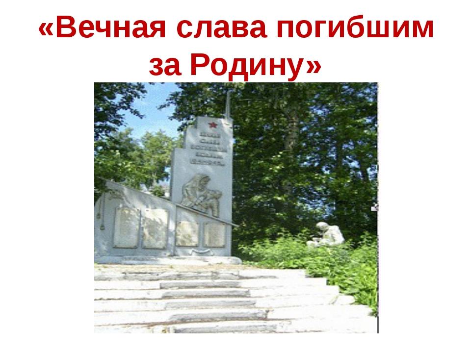 «Вечная слава погибшим за Родину»