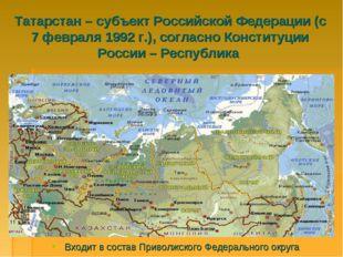 Татарстан – субъект Российской Федерации (с 7 февраля 1992 г.), согласно Конс