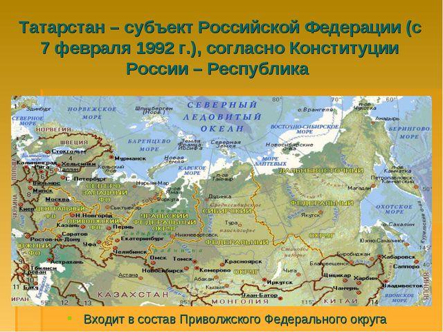 Татарстан – субъект Российской Федерации (с 7 февраля 1992 г.), согласно Конс...