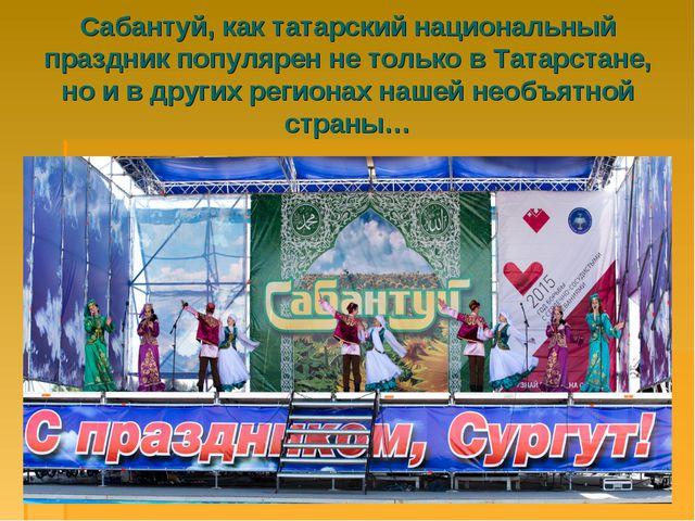 Сабантуй, как татарский национальный праздник популярен не только в Татарстан...