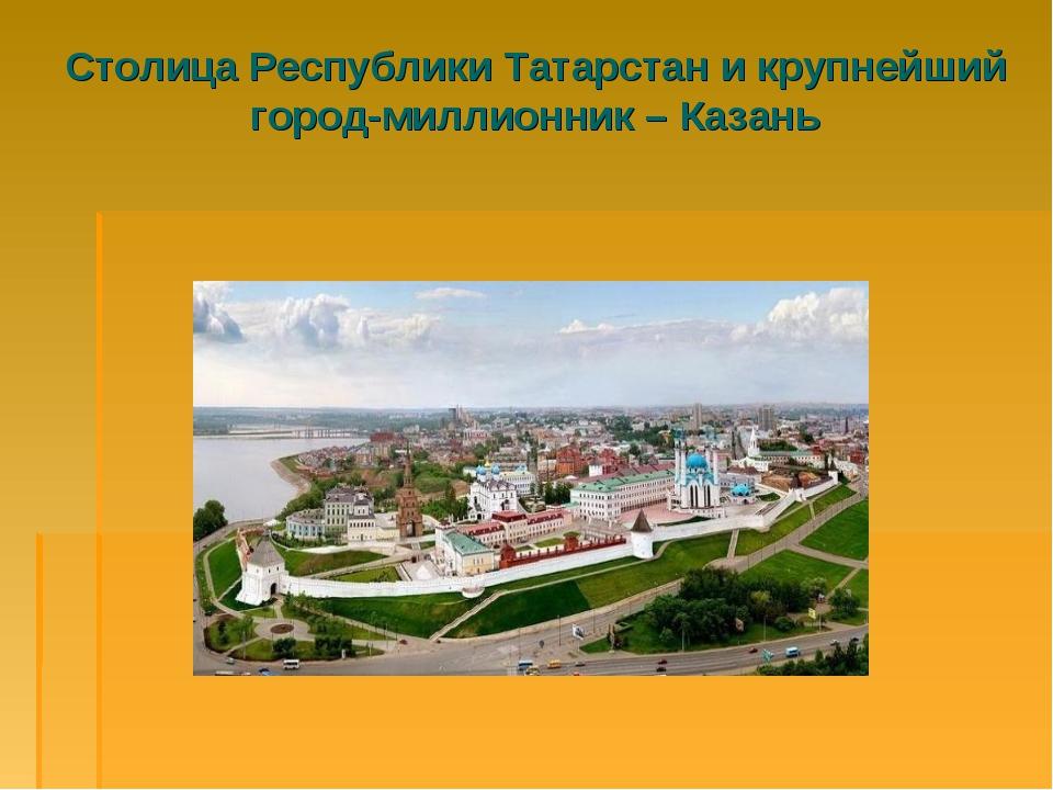 Столица Республики Татарстан и крупнейший город-миллионник – Казань