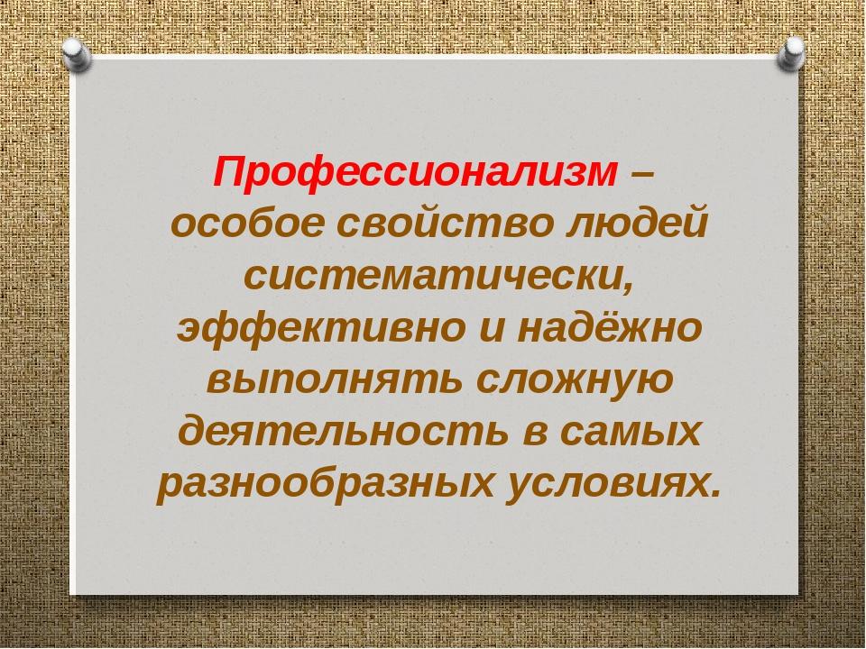 Профессионализм – особое свойство людей систематически, эффективно и надёжн...