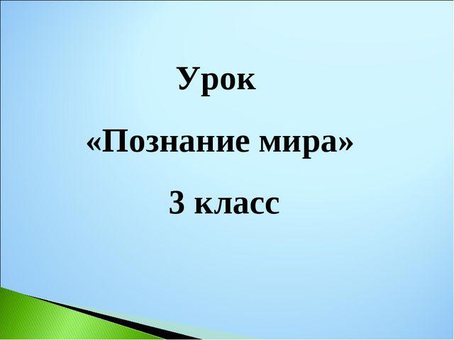 Урок «Познание мира» 3 класс