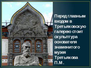 Перед главным входом в Третьяковскую галерею стоит скульптура основателя знам