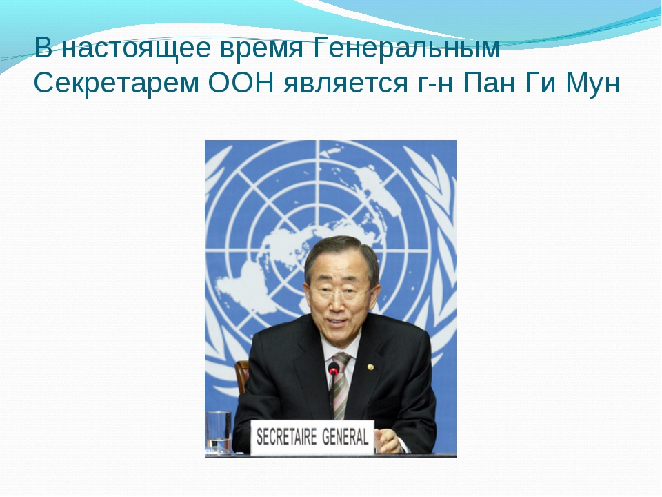 В настоящее время Генеральным Секретарем ООН является г-н Пан Ги Мун