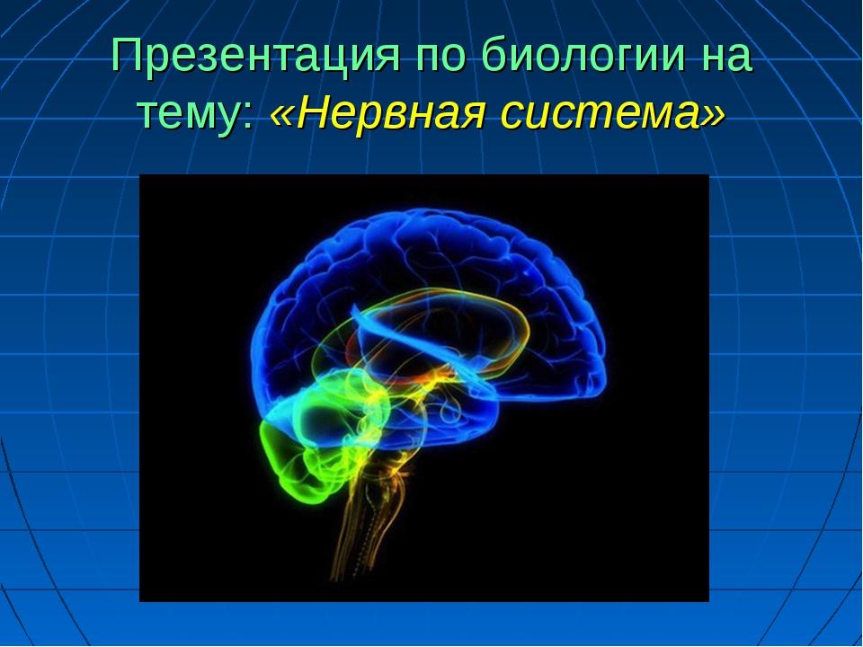 Презентация по биологии на тему: «Нервная система»