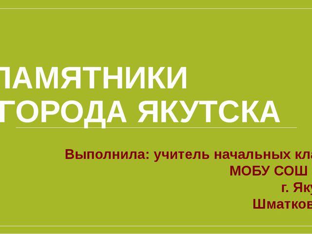 ПАМЯТНИКИ ГОРОДА ЯКУТСКА Выполнила: учитель начальных классов МОБУ СОШ № 31 г...