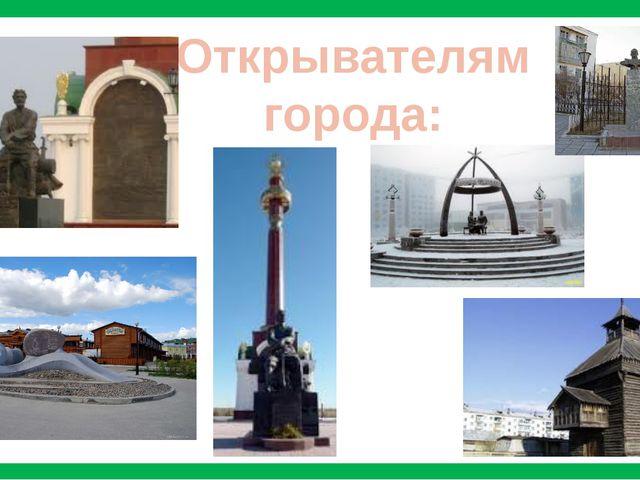Открывателям города: