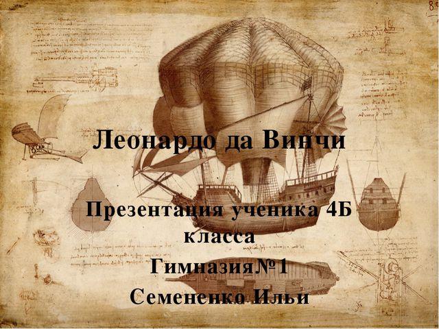 Леонардо да Винчи Презентация ученика 4Б класса Гимназия№1 Семененко Ильи