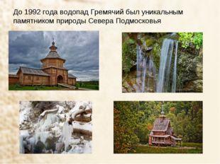 До 1992 года водопад Гремячий был уникальным памятником природы Севера Подмос