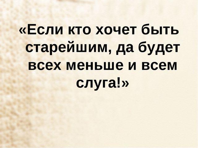 «Если кто хочет быть старейшим, да будет всех меньше и всем слуга!»
