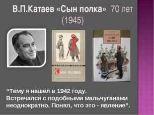 """В.П.Катаев «Сын полка» 70 лет (1945) """"Тему я нашёл в 1942 году. Встречался с"""