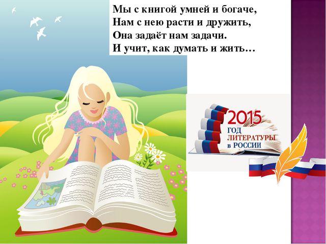 Мы с книгой умней и богаче, Нам с нею расти и дружить, Она задаёт нам задачи....
