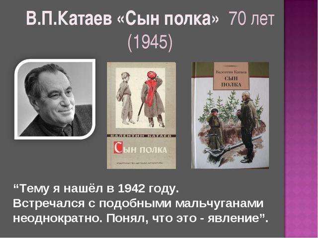 """В.П.Катаев «Сын полка» 70 лет (1945) """"Тему я нашёл в 1942 году. Встречался с..."""