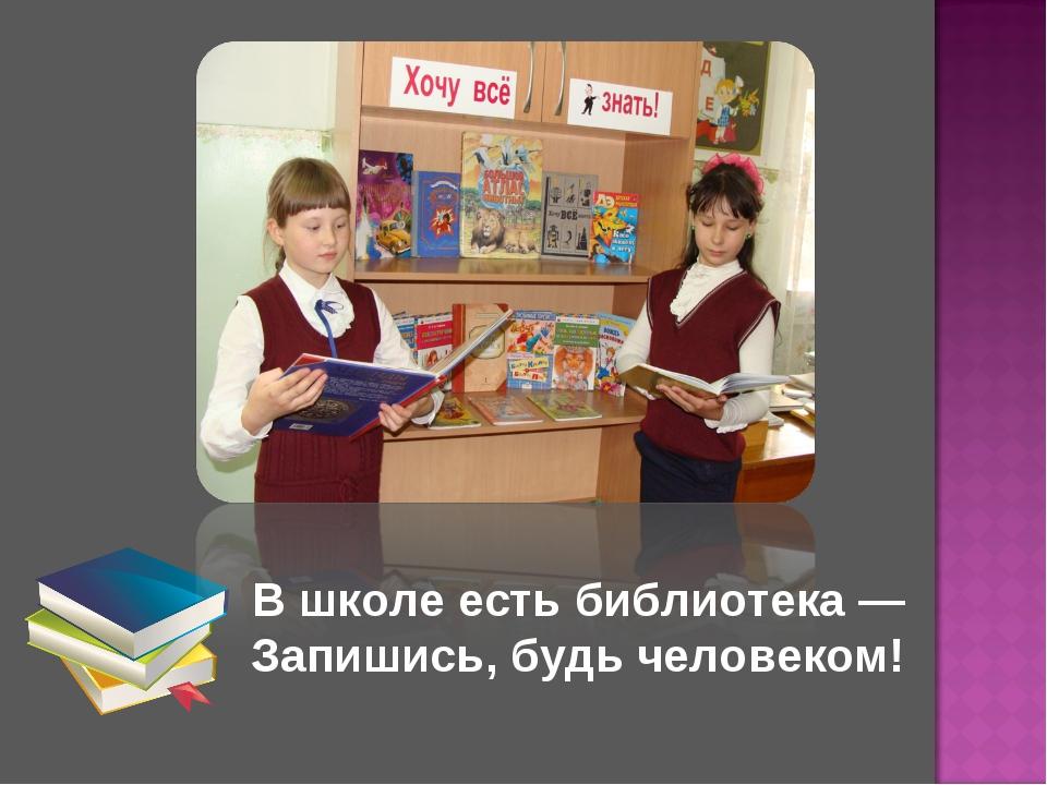 В школе есть библиотека — Запишись, будь человеком!