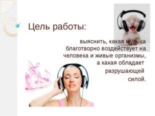Цель работы: выяснить, какая музыка благотворно воздействует на человека и жи