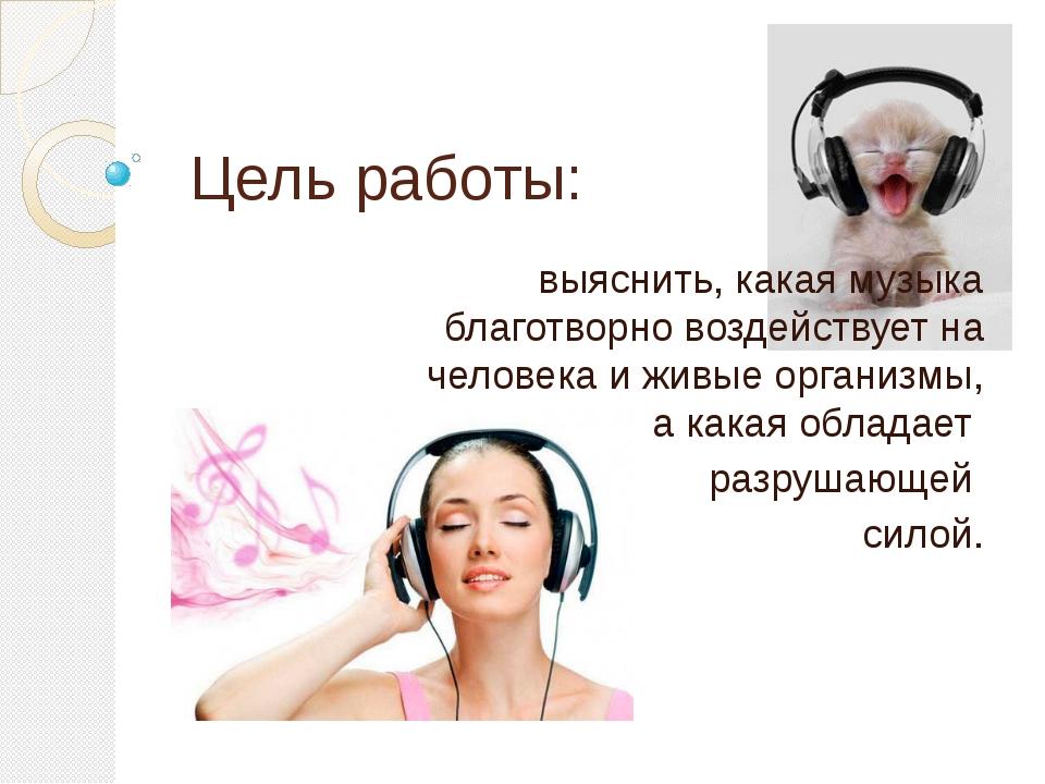 Цель работы: выяснить, какая музыка благотворно воздействует на человека и жи...