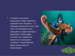 Активное изучение подводного мира началось сравнительно недавно — в середине