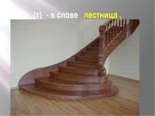 {т} - в слове лестница ,
