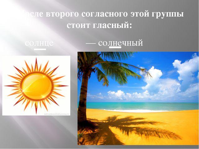 После второго согласного этой группы стоит гласный: солнце — солнечный