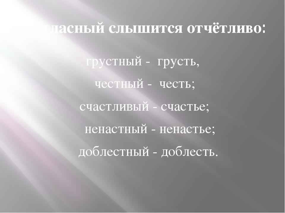 Согласный слышится отчётливо: грустный - грусть, честный - честь; счастливы...